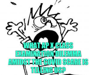 What AP X Class Examination Dilemma amidst the COVID Scare is telling us?